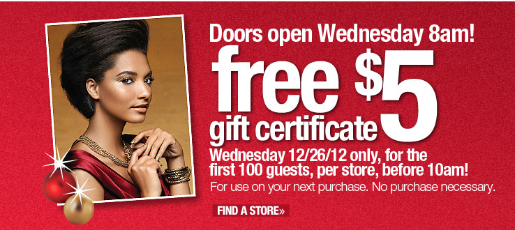 Doors open Wednesday 8am! Free $5 gift certificate. Wednesday  12/26/12 only, for the first 100 guests, per store, before 10am! For use on your next purchase. No purchase necessary. Find a Store.