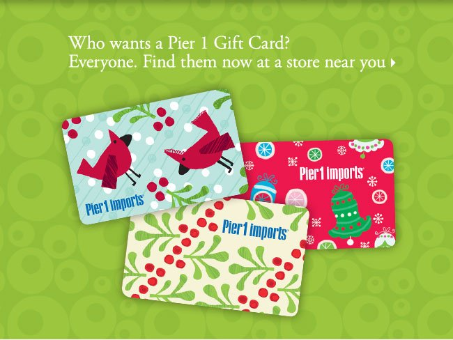 Who wants a Pier 1 Gift Card? Everyone. Find them now at a store near you