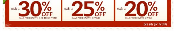 Extra 30% OFF* sale prices with 3 or more items. Extra 25% OFF* sale prices with 2 items. Extra 20% OFF* sale prices with 1 item. See site for details