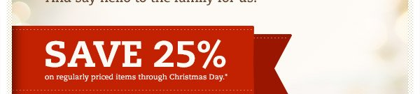 SAVE 25% on all regularly priced items through Christmas Day.