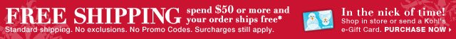 FREE SHIPPING spend $50 or more and your order ships free. Standard shipping. No exclusions. No Promo Codes. Surcharges still apply.