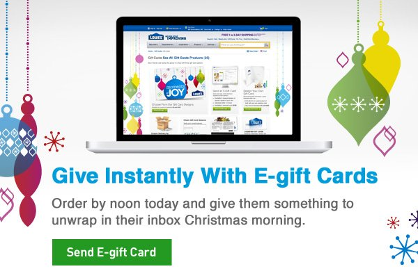 Give Instantly With E-gift Cards. Order by noon today and give them something to unwrap in their inbox Christmas morning. Send E-gift Card »