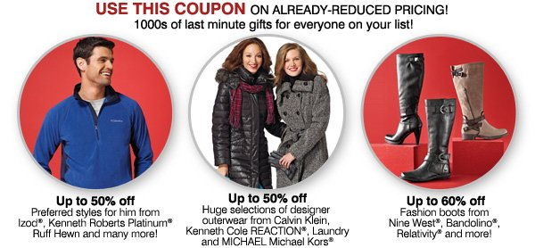 Use this coupon on already-reduced pricing! 1000s of last-minute gifts for everyone on your list! Up to 60% off. Fashion boots from Nine West®, Bandolino®, Relativity® and more! Up to 50% off huge selections of designer outerwear from these brands Calvin Klein, Kenneth Cole REACTION®, Laundry, MICHAEL Michael Kors®. Up to 50% off preferred styles for him from Izod®, Kenneth Roberts Platinum®, Ruff Hewn, and many more!