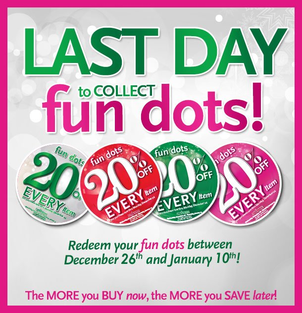 Last day to collect fun dots! Redeem your fun dots between December 26th and January 10th! The MORE you BUY now, the MORE you SAVE later!