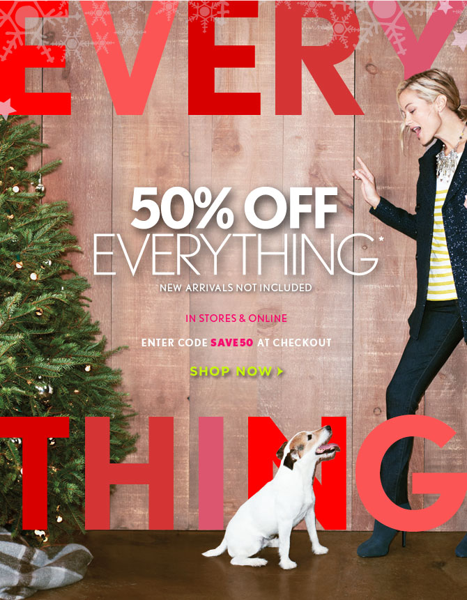 50% OFF   EVERYTHING*	    NEW ARRIVALS NOT INCLUDED  IN STORES & ONLINE  ENTER CODE SAVE50 AT CHECKOUT    SHOP NOW