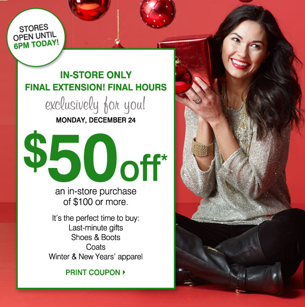 IN-STORE ONLY FINAL EXTENSION! FINAL HOURS Exclusively for you! Monday, December 24 $50 off* an in-store purchase of $100 or more. It's the perfect time to buy: -Last-minute gifts -Shoes & Boots -Coats -Winter & New Years' apparel. Stores open until 6pm TODAY! PRINT COUPON