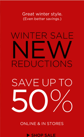 Great winter style. {Even better savings.} WINTER SALE NEW REDUCTIONS SAVE UP TO 50% ONLINE & IN STORES SHOP SALE