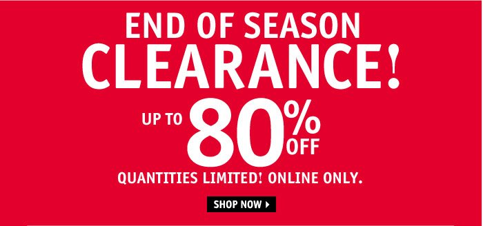 END OF SEASON CLEARANCE! UP TO  80% OFF! ONLINE ONLY.