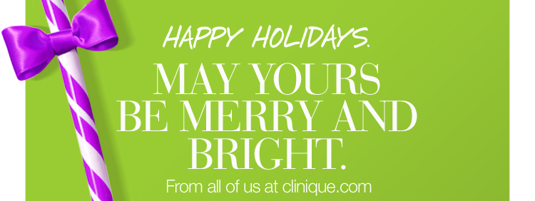 HAPPY HOLIDAYS. MAY YOURS BE MERRY AND BRIGHT. From all  of us at clinique.com