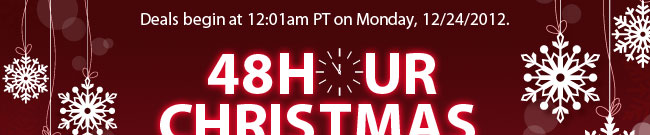 Deals begin at 12:01am PT on Monday, 12/24/2012. 48HOUR CHRISTMAS PRECLEARANCE