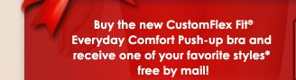 Buy the new CustomFlex Fit® Everyday Comfort Push-up bra and receive one of your favorite styles* free by mail!