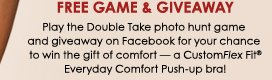 Free Game and Giveaway - Play the Double Take photo hunt game and giveaway on Facebook for your chance to win the gift of comfort - a CustomFlex Fit® Everyday Comfort Push-up bra! No purchase necessary. See Official Rules for details.
