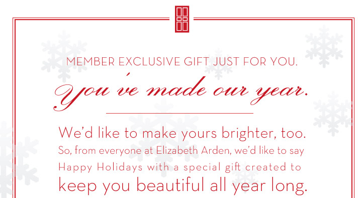 MEMBER EXCLUSIVE GIFT JUST FOR YOU. You've made our year.  We'd like to make yours brighter, too. So from everyone at Elizabeth Arden, we'd like to say  Happy Holidays with a special gift created to keep you beautiful all year long. FREE 10-PIECE LUXE GIFT + FREE SHIPPING WITH ANY $49 ORDER.