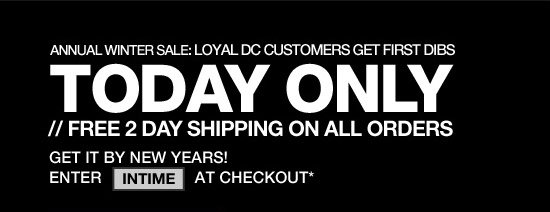 Annual Winter Sale: Loyal DC Customers Get First Dibs. Today only - Free 2Day Shipping on All Orders. Get it by New Years! Enter INTIME at checkout*