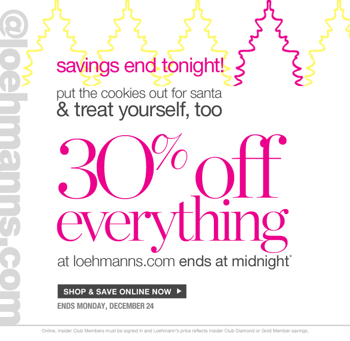 always free shipping  on all orders over $1OO*   @loehmanns.com   savings end tonight! put the cookies out for santa & treat yourself, too   30% off everything at loehmanns.com ends at midnight*    Shop & save online now   ends monday, december 24 Online, Insider Club Members must be signed in and Loehmann's price reflects Insider Club Diamond or Gold Member savings.   *30% OFF PROMOTIOnaL OFFER VALID now THRU 12/25/12 UNTIL 2:59aM eST ONLINE only. For online; enter promo code GIFT30 at checkout to receive 30% off promotional discount. Free shipping offer applies on orders of $100 or more, prior to sales tax and after any applicable discounts, only for standard shipping to one single address in the Continental US per order. Offer not valid in store or on previous purchases and excludes all fragrances, hair care products, sales tax, shipping fees, the  purchase of gift cards and Insider Club Membership fee. Cannot be used in conjunction with employee discount, any other coupon or promotion.  Online, no discount will be taken on  Chanel, Hermes, Prada, Valentino, Carlos Falchi, Versace, D&G, Lanvin, Dolce & Gabbana, Judith Leiber, Casadei, Chloe, Yves Saint Laurent, Bottega Veneta, Sergio Rossi, & Jimmy Choo handbags; Chanel, Gucci, Hermes, D&G, Valentino and Ferragamo watches; and all designer jewelry in department 28. Quantities are limited  and exclusions may apply. Please see loehmanns.com for details. Void in states where prohibited by law, no cash value except where prohibited, then the cash valid is 1/100. Returns and Exchanges are subject to Return/Exchange Policy Guidelines. 2012   †Standard text message & data charges apply. Text STOP to opt out or HELP for help. For the terms and conditions of the Loehmann's text message program, please visit http://pgminf.com/loehmanns.html or call 1-877-471-4885 for more information.