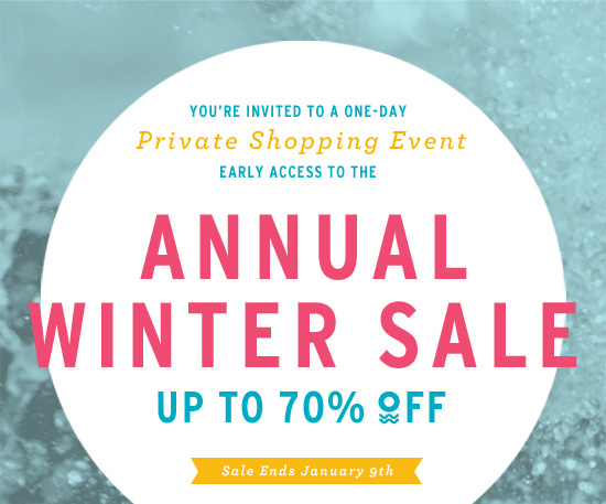 You're invited to a one-day private shopping event. Early access to the Annual Winter Sale. Up to 70% off. Sale ends January 9th. Shop Now.
