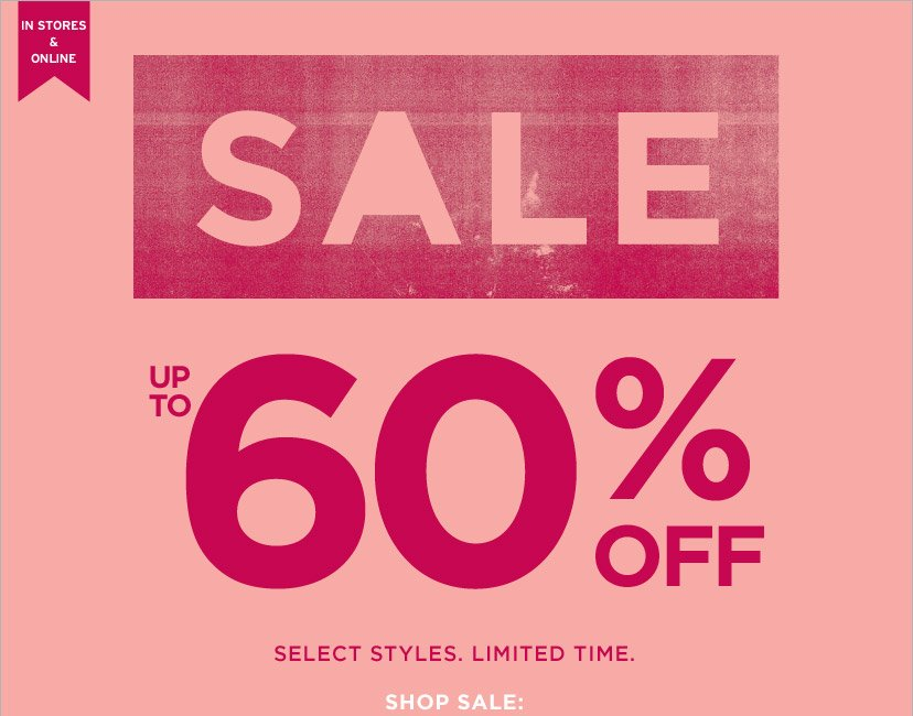 IN STORES & ONLINE | SALE | UP TO 60% OFF | SELECT STYLES. LIMITED TIME. | SHOP SALE: