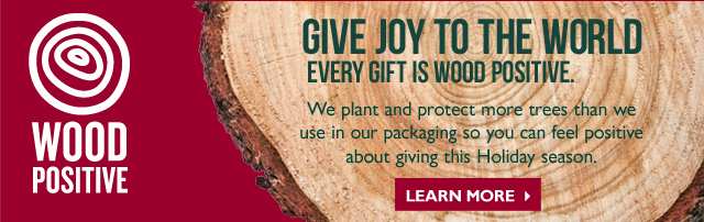 GIVE JOY TO THE WORLD EVERY GIFT IS WOOD POSITIVE. We plant and protect more trees than we use in our packaging so you can feel positive about giving this Holiday season.