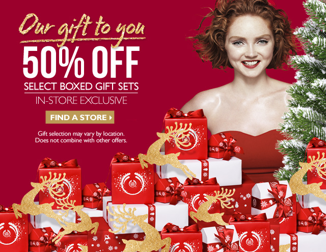 Our gift to you 50% OFF SELECT BOXED GIFT SETS IN-STORE EXCLUSIVE. GIFT SELECTION MAY VARY BY LOCATION. DOES NOT COMBINE WITH OTHER OFFERS.