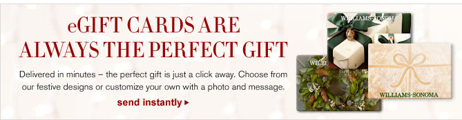eGIFT CARDS ARE ALWAYS THE PERFECT GIFT -- Delivered in minutes – the perfect gift is just a click away. Choose from our festive designs or customize your own with a photo and message. - SEND INSTANTLY