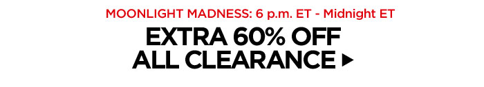 Moonlight Madness: 6 p.m. ET - Midnight ET. Extra 60% Off All Clearance