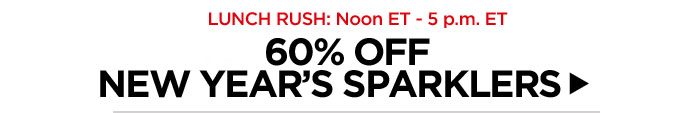 Lunch Rush: Noon ET - 5 p.m. ET. 60% Off New Year's Sparklers