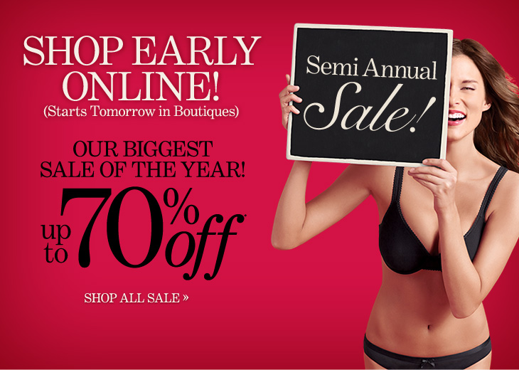 Semi Annual Sale! SHOP EARLY ONLINE! (Starts Tomorrow in Boutiques)  Our Biggest Sale of the Year! Up To 70% Off*  SHOP ALL SALE