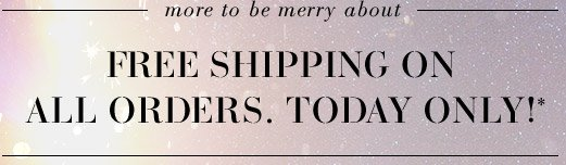More to be merry about - FREE SHIPPING ON ALL ORDERS. TODAY ONLY!*