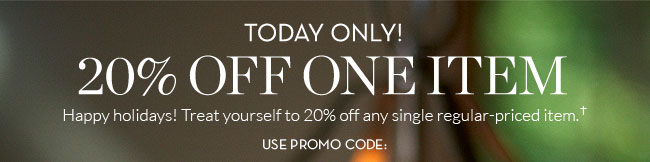 TODAY ONLY! 20% OFF ONE ITEM - Happy holidays! Treat yourself to 20% off any single regular-priced item.† USE PROMO CODE: