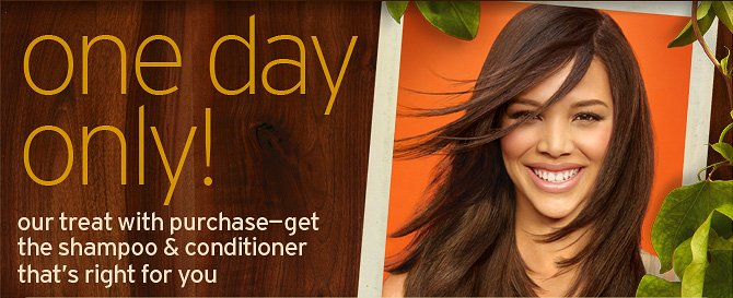 one  day only our treat with purchase get the shampoo and conditioner that is  right for you