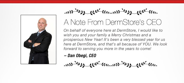 A Note from DermStore's CEO On behalf of everyone here at DermStore, I would like to wish you and your family a Merry Christmas and a Prosperous New Year! It's been a very blessed year for us here at DermStore, and that's all because of YOU. We look forward to serving you more in the years to come! - Dan Obegi, CEO