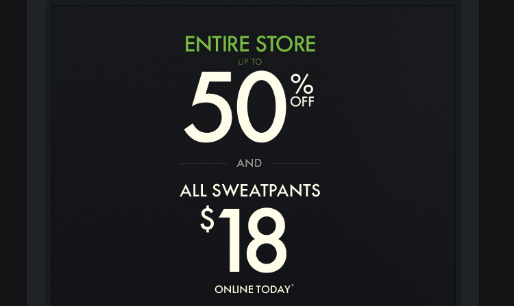ENTIRE STORE UP TO 50% OFF AND  ALL SWEATPANTS $18 ONLINE TODAY*