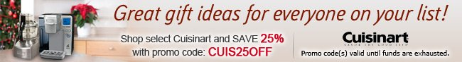 Cuisinart - Great gift ideas for everyone on your list! Shop select Cuisinart and SAVE 25% with promo code: CUIS25OFF.