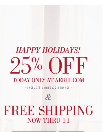 Happy Holidays! | 25% Off Today Only At Aerie.com | excludes undies & clearance | & Free Shipping Now Thru 1.1