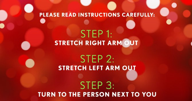 PLEASE READ INSTRUCTIONS CAREFULLY:  STEP 1: STRETCH RIGHT ARM OUT  STEP 2: STRETCH LEFT ARM OUT  STEP 3: TURN TO THE PERSON NEXT TO YOU