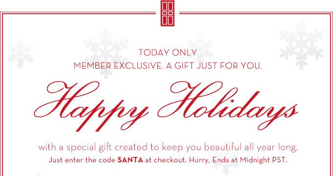 TODAY ONLY. MEMBER EXCLUSIVE. A GIFT JUST FOR YOU. Happy Holidays with a special gift created to keep you beautiful all year long. Just enter the code SANTA at checkout. Hurry, Ends at Midnight PST.