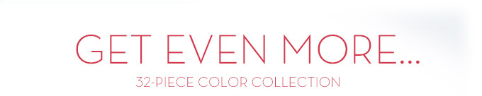 GET EVEN MORE... 32-PIECE COLOR COLLECTION.