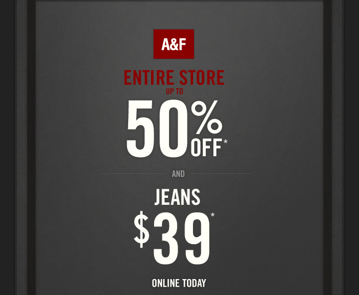 A&F          ENTIRE STORE     UP TO     50% OFF*     AND     JEANS     $39*     ONLINE TODAY