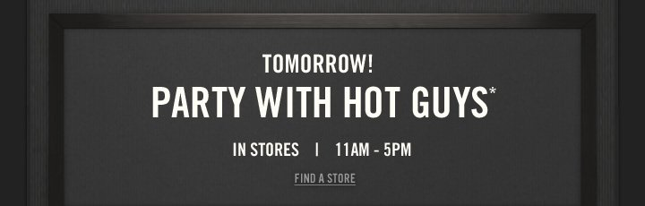 TOMORROW!     PARTY WITH HOT GUYS*     IN STORES | 11AM – 5PM          FIND A STORE
