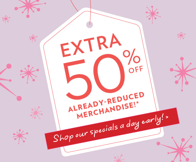 EXTRA 50% OFF already-reduced merchandise!*