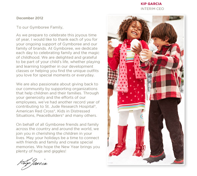 December 2012. To our Gymboree Family, As we prepare to celebrate this joyous time of year, I would like to thank each of you for your ongoing support of Gymboree and our family of brands. At Gymboree, we dedicate each day to celebrating family and the magic of childhood. We are delighted and grateful to be part of your child's life, whether playing and learning together in our development classes or helping you find the unique outfits you love for special moments or everyday. We are also passionate about giving back to our community by supporting organizations that help children and their families. Through your generosity and the efforts of our employees, we've had another record year of contributing to St. Jude Research Hospital®, American Red Cross®, Kids in Distressed Situations, PeaceBuilders® and many others. On behalf of all Gymboree friends and family across the country and around the world, we join you in cherishing the children in your lives. May your holidays be a time to connect with friends and family and create special memories. We hope the New Year brings you plenty of hugs and giggles! -Kip Garcia, Interim CEO