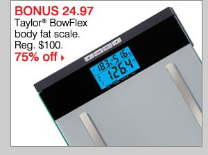 BONUS $24.97 Taylor® BowFlex body fat scale Reg. $100. 75% off.