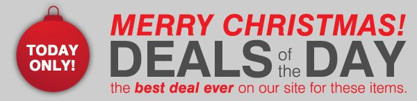 TODAY ONLY! MERRY CHRISTMAS! Deals of the Day. The best deal ever on our site for these  items.