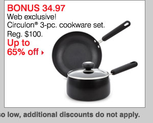 BONUS $34.97 Web Exclusive Circulon® 3-pc. cookware set. Reg. $100. Up to 65% off. While  supplies last. Bonus Buys priced so low, additional discouns do not apply.