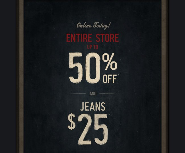 ONLINE TODAY! ENTIRE STORE UP TO 50% OFF AND JEANS $25