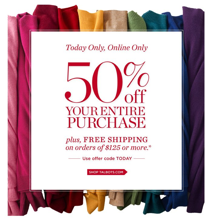 Today only, Online only! 50% off your entire purchase. Plus, Free Shipping on orders of $125 or more. Use offer code TODAY.
