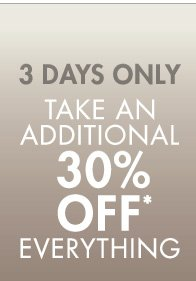 3 DAYS ONLY TAKE AN ADDITIONAL 30% OFF* EVERYTHING
