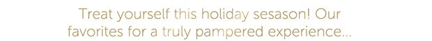 Treat yourself this holiday season! Our favorites for a truly pampered experience...