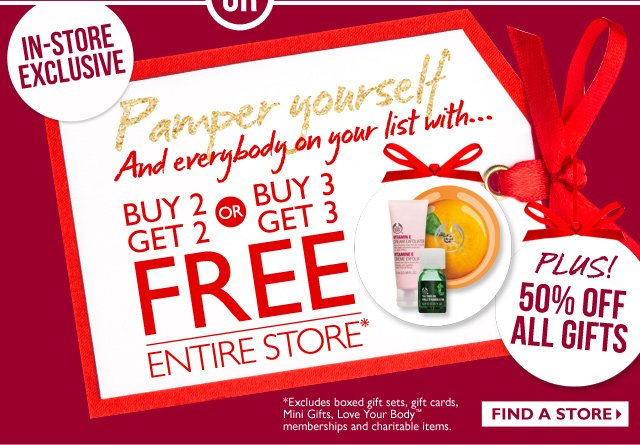OR -- In-Store Exclusive -- Pamper yourself and everybody on your list with... Buy 2 Get 2 OR Buy 3 Get 3 FREE -- Entire Store -- Plus! 50% Off All Gifts -- Find a Store -- *Excludes boxed gift sets, gift cards, Mini Gifts, Love Your Body memberships and charitable items.