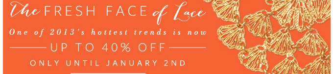 The Fresh Face of Lace - One of 2013's hottest trends is now up to 40% off only until January 2nd